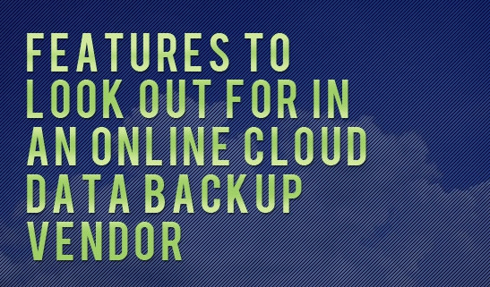 Features to Look out for in an Online Cloud Data Backup Vendor