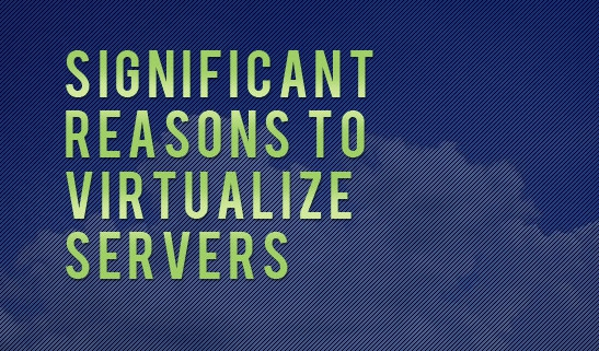 Significant Reasons to Virtualize Servers