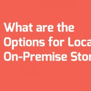 What are the Options for Local, On-Premise Storage?