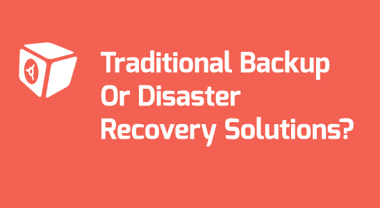 ​Traditional Backup Or Disaster Recovery Solutions?
