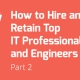 How to Hire and Retain Top IT Professionals and Engineers - Part II