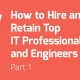 How to Hire and Retain Top IT Professionals and Engineers