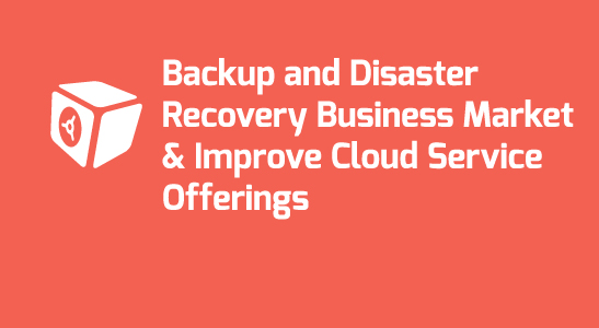 Today's Backup and Disaster Recovery Business Market and What Can MSPs Do to Improve their Cloud Service Offerings